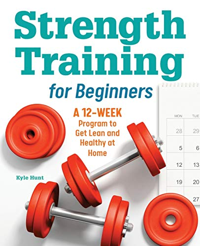 Strength Training for Beginners: A 12-Week Program to Get Lean and Healthy at Home
