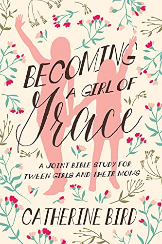 Becoming a Girl of Grace: A Joint Bible Study for Tween Girls and Their Moms (Revised)