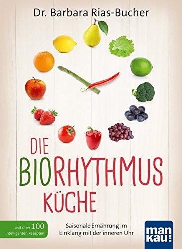 Die Biorhythmus-Küche: Saisonale Ernährung im Einklang mit der inneren Uhr. Mit über 100 intelligenten Rezepten