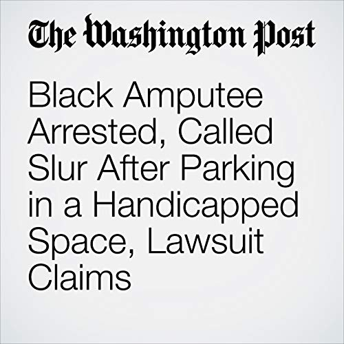 Black Amputee Arrested, Called Slur After Parking in a Handicapped Space, Lawsuit Claims copertina