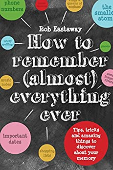 How to Remember (Almost) Everything, Ever!: Tips, tricks and fun to turbo-charge your memory by [Rob Eastaway]