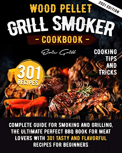 Wood Pellet Grill Smoker Cookbook: Complete guide for smoking and grilling. The ultimate perfect BBQ book for meat lovers with 301 tasty and flavorful recipes for beginners. by [ERIC GRILL]