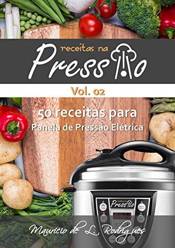 Receitas na Pressão - Vol. 02: 50 Receitas para Panela de Pressão Elétrica (Receitas na Pressão - Receitas para Panela de Pressão Elétrica)