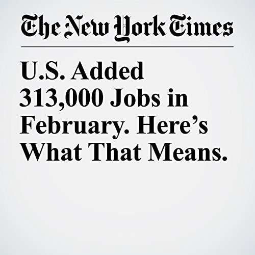U.S. Added 313,000 Jobs in February. Here's What That Means. copertina