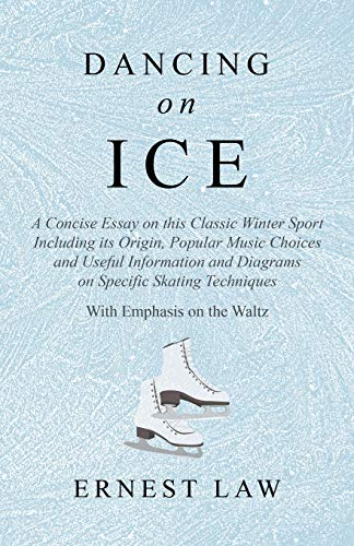 Dancing on Ice - A Concise Essay on this Classic Winter Sport Including its Origin, Popular Music Choices and Useful Information and Diagrams on ... Techniques - With Emphasis on the Waltz