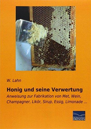 Honig und seine Verwertung: Anweisung zur Fabrikation von Met, Wein, Champagner, Likoer, Sirup, Essig, Limonade by W. Lahn (2015-07-24)