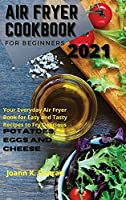 Air Fryer Cookbook for Beginners 2021: Your Everyday Air Fryer Book for Easy and Tasty Recipes to Fry Delicious Potatoes, Eggs, and Cheese
