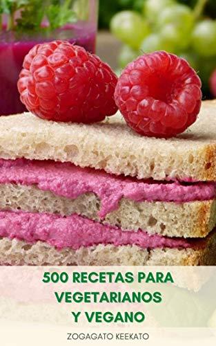 500 Recetas Para Vegetarianos Y Vegano : Libro De Cocina Vegano - Recetas Vegetarianas - Aperitivos, Salsas, Desayuno, Almuerzo, Sopas, Cena, Pasta, Postre, Batido, Queso