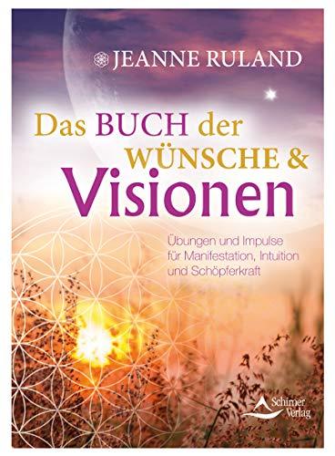 Das Buch der Wünsche & Visionen: Übungen und Impulse für Manifestation, Intuition und Schöpferkraft