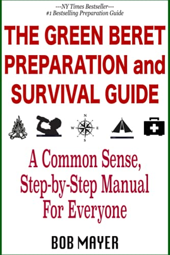 The Green Beret Preparation and Survival Guide: A Common Sense, Step-By-Step Handbook To Prepare For and Survive Any Emergency