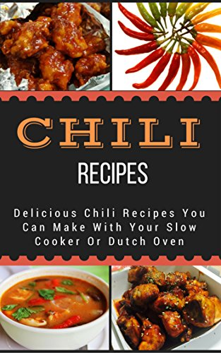 Chili Recipes: Delicious Chili Recipes You Can Make With Your Slow Cooker Or Dutch Oven by [Jacob King]
