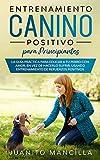 Entrenamiento Canino Positivo Para Principiantes: La Guía Práctica Para Educar a tu Perro Con Amor, en Vez de Hacerlo Sufrir, Usando Entrenamiento de Refuerzos Positivos (Spanish Edition)