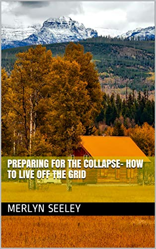 Preparing For The Collapse- How To Live Off The Grid by [Merlyn Seeley]