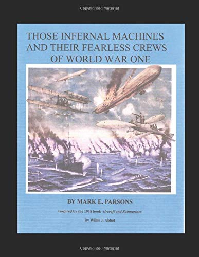 THOSE INFERNAL MACHINES AND THEIR FEARLESS CREWS of WORLD WAR ONE - ILLUSTRATED: Airplanes, Dirigibles and Submarines of World War One