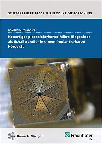 Neuartiger piezoelektrischer Mikro-Biegeaktor als Schallwandler in einem implantierbaren Hörgerät. (Stuttgarter Beiträge zur Produktionsforschung)