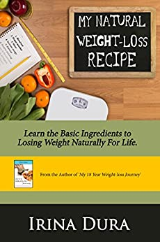 My Natural Weight-loss Recipe: Learn the basic ingredients to losing weight naturally for life. by [Irina Dura]