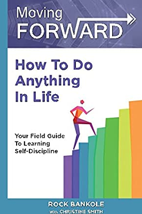 Moving Forward: How to Do Anything in Life: Your field-guide to learning self-discipline