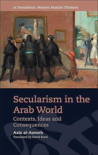 Secularism in the Arab World: Contexts, Ideas and Consequences (In Translation Modern Muslim Thinkers)