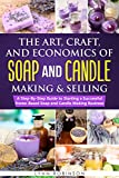 The Art, Craft, and Economics of Soap and Candle Making and Selling: A Step-By-Step Guide to Starting a Successful Home-Based Soap and Candle Making Business