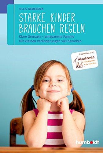 Starke Kinder brauchen Regeln: Klare Grenzen - entspannte Familie. Mit kleinen Veränderungen viel bewirken....