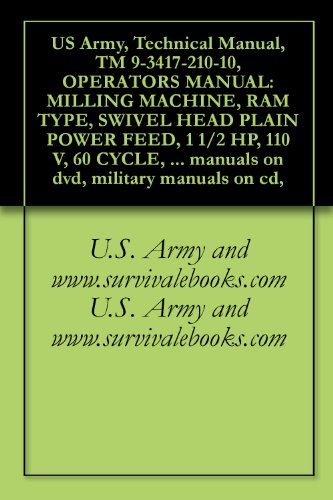 US Army, Technical Manual, TM 9-3417-210-10, OPERATORS MANUAL: MILLING MACHINE, RAM TYPE, SWIVEL HEAD PLAIN POWER FEED, 1 1/2 HP, 110 V, 60 CYCLE, SINGLE ... military manuals on cd, (English Edition)