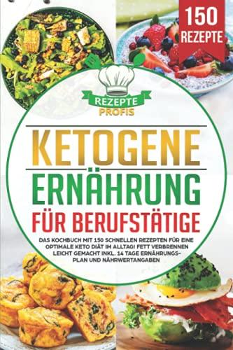 Ketogene Ernährung für Berufstätige: Das Kochbuch mit 150 schnellen Rezepten für eine optimale Keto Diät im Alltag! Fett verbrennen leicht gemacht inkl. 14 Tage Ernährungsplan und Nährwertangaben