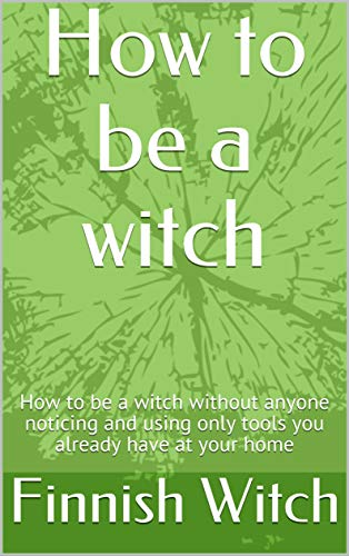 How to be a witch : How to be a witch without anyone noticing and using only tools you already have at your home (English Edition)