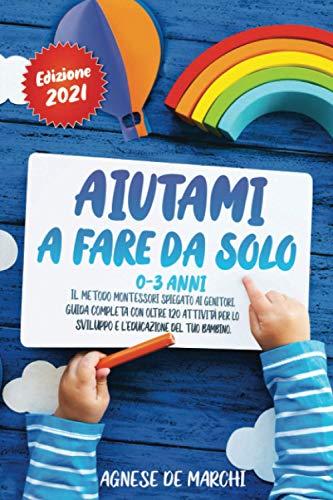 Aiutami a Fare da Solo 0-3 Anni: Il Metodo Montessori Spiegato ai Genitori. Guida Completa con Oltre 120 Attività per lo Sviluppo e l'Educazione del Tuo Bambino