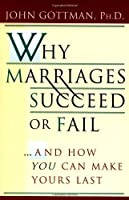 Why Marriages Succeed or Fail: And How You Can Make Yours Last