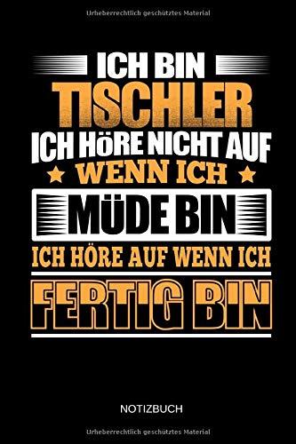 Ich bin Tischler - Ich höre nicht auf wenn ich müde bin - Ich höre auf wenn ich fertig bin - Notizbuch: Lustiges Tischler Notizbuch mit Punktraster. Tischler Zubehör & Tischler Geschenk Idee.