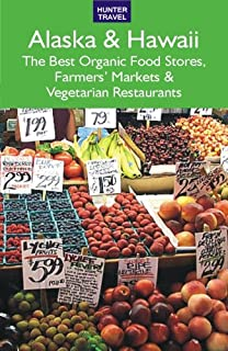 Alaska & Hawaii: The Best Organic Food Stores, Farmers' Markets & Vegetarian Restaurants (English Edition)