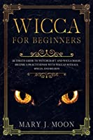 WICCA For Beginners: Ultimate Guide to Witchcraft and Wicca Magic. Become a Practioner with Wiccan Rituals, Spells, and Beliefs