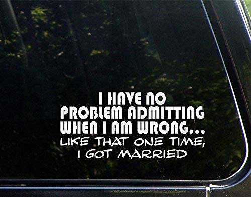 Pegatinas de vinilo con texto en inglés 'I Have No Problem Admitting When I Am Wrong. Like That One Time, I Got Married, calcomanías troqueladas para ventanas, coches, camiones, ordenadores portátiles, etc.