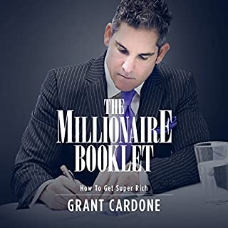 The Millionaire Booklet                   By:                                                                                                                                 Grant Cardone                               Narrated by:                                                                                                                                 Grant Cardone                      Length: 1 hr and 18 mins     219 ratings     Overall 4.7