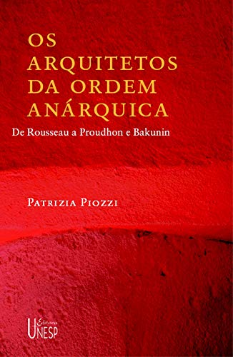 Os arquitetos da ordem anárquica: De Rousseau a Proudhon e Bakunin