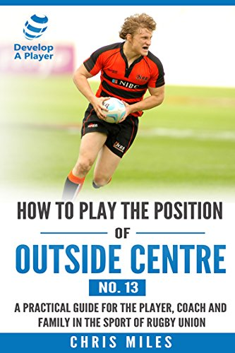 How to play the position of Outside Centre (No.13): A practical guide for the player, coach and family in the sport of rugby union (Develop A Player rugby union player manuals)