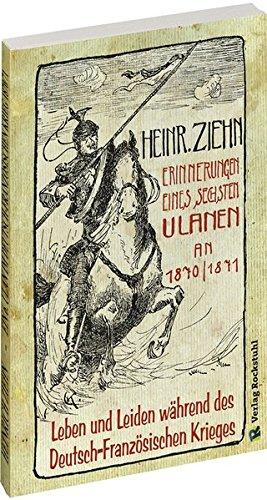 Erinnerungen eines Langensalzaer sechsten Ulanen an den Deutsch-Französischen Krieg 1870/71: Leben und Leiden während des Deutsch-Französischen Krieges – Ein Augenzeugenbericht –