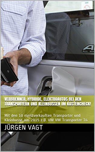 Verbrenner, Hybride, Elektroautos bei den Transportern und Kleinbussen im Kostencheck!: Mit den 10 meistverkauften Transporter und Kleinbusse aus 2015 ... Hybride, Elektroautos im Kostencheck!)