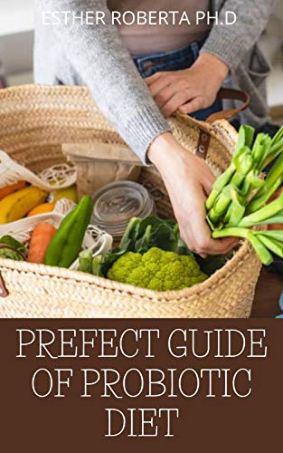 PREFECT GUIDE OF PROBIOTIC DIET: Prefect Guide to Safe, Natural Health Solutions Using Probiotic and Prebiotic Foods and Supplements (English Edition)