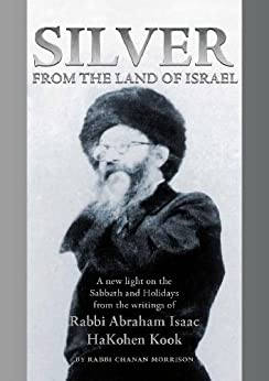 Silver from the Land of Israel: A New Light on the Sabbath and Holidays from the Writings of Rabbi Abraham Isaac Hakohen Kook by [Chanan Morrison, Abraham Isaac Kook]