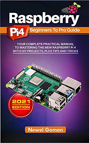 Raspberry Pi 4 Beginners to Pro Guide. Your Complete Practical Manual to Mastering the New Raspberry Pi 4 with DIY Projects, Plus Tips, and Tricks (English Edition)