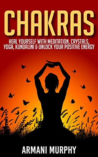Chakras: Heal Yourself With Meditation, Crystals, Yoga, Kundalini & Unlock Your Positive Energy