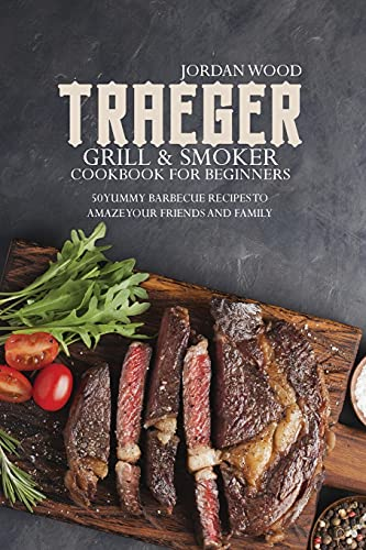 Traeger Grill and Smoker Cookbook for Beginners: 50 Yummy Barbecue Recipes to Amaze Your Friends and Family