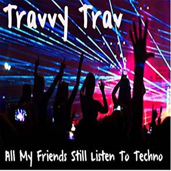 All My Friends Still Listen to Techno