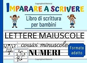 IMPARARE A SCRIVERE: Libro di scrittura per bambini | Lettere maiuscole, corsivi minuscoli e numeri | Formato adatto (Italian Edition)