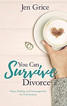You Can Survive Divorce: Hope, Healing, and Encouragement for Your Journey by [Jen Grice]