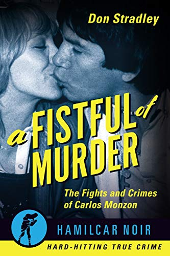 A Fistful of Murder: The Fights and Crimes of Carlos Monzon—Hamilcar Noir True Crime Series (English Edition)