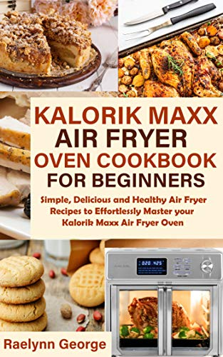 Kalorik Maxx Air Fryer Oven Cookbook for Beginners: Simple, Delicious and Healthy Air Fryer Recipes to Effortlessly Master your Kalorik Maxx Air Fryer Oven