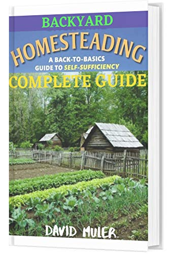 BACKYARD HOMESTEADING COMPLETE GUIDE: A BACK-TO-BASICS GUIDE TO SELF SUFFICIENCY (English Edition)