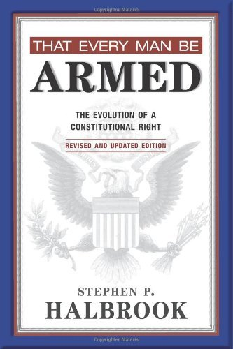 [[That Every Man Be Armed: The Evolution of a Constitutional Right]] [By: Stephen P. Halbrook] [April, 2013]